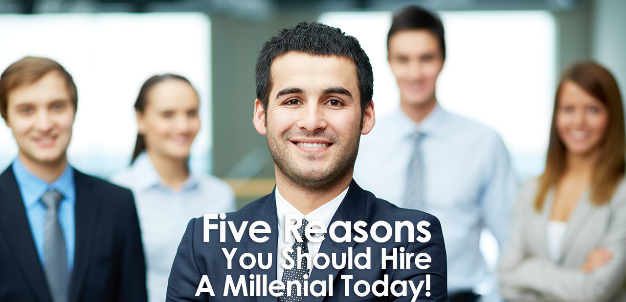 Five Reasons You Should Hire a Millennial Today